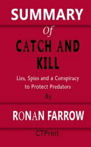 Summary of Catch and Kill | Lies, Spies and a Conspiracy to Protect Predators By Ronan Farrow【電子書籍】[ CTPrint ]