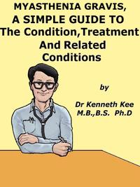 Myasthenia Gravis, A Simple Guide To The Condition, Treatment And Related Conditions【電子書籍】[ Kenneth Kee ]
