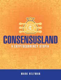 Consensusland: A Cryptocurrency Utopia【電子書籍】[ Mark Helfman ]
