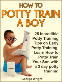 How to Potty Train a Boy: 25 Incredible Potty Training Tips on Early Potty Training. Learn How to Potty Train Your Son with a 3 Day Potty Training【電子書籍】[ George Wright ]