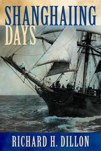 Shanghaiing DaysThe Thrilling account of 19th Century Hell-Ships, Bucko Mates and Masters, and Dangerous Ports-of-Call from San Francisco to Singapore【電子書籍】[ Richard Dillon ]