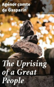 The Uprising of a Great PeopleThe United States in 1861. to Which is Added a Word of Peace on the Difference Between England the United States【電子書籍】[ comte de Ag?nor Gasparin ]