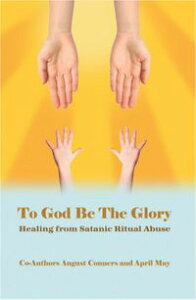 To God Be the GloryHealing from Satanic Ritual Abuse【電子書籍】[ August Conners ]