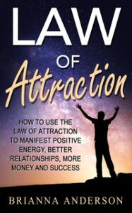 Law of Attraction: How to Use the Law of Attraction to Manifest Positive Energy, Better Relationships, More Money and Success【電子書籍】[ Brianna Anderson ]