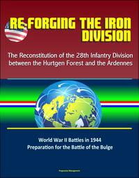Re-forging the Iron Division: The Reconstitution of the 28th Infantry Division between the Hurtgen Forest and the Ardennes - World War II Battles in 1944, Preparation for the Battle of the Bulge【電子書籍】[ Progressive Management ]