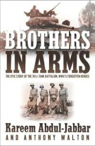 Brothers in ArmsTHE EPIC STORY OF THE 761ST TANK BATTALION, WWII'S FORGOTTEN HEROES【電子書籍】[ Kareem Abdul-Jabbar ]
