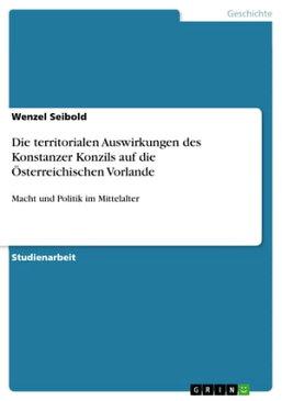 Die territorialen Auswirkungen des Konstanzer Konzils auf die ?sterreichischen VorlandeMacht und Politik im Mittelalter【電子書籍】[ Wenzel Seibold ]