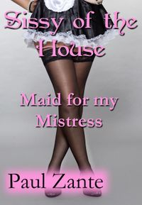 Sissy of the House: Maid for my MistressSissy of the House【電子書籍】[ Paul Zante ]