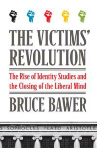 The Victims' RevolutionThe Rise of Identity Studies and the Closing of the Liberal Mind【電子書籍】[ Bruce Bawer ]