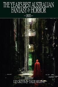 The Year's Best Australian Fantasy and Horror 2015 (volume 6)【電子書籍】[ Liz Grzyb ]