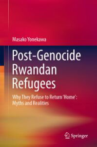 Post-Genocide Rwandan RefugeesWhy They Refuse to Return 'Home': Myths and Realities【電子書籍】[ Masako Yonekawa ]