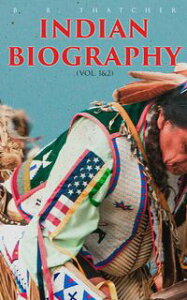 Indian Biography (Vol. 1&2)The Lives of the Distinguished Orators, Warriors, Statesmen, and Other Remarkable Characters among Native North Americans【電子書籍】[ B. B. Thatcher ]