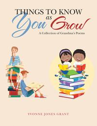 Things to Know as You GrowA Collection of Grandma's Poems【電子書籍】[ Yvonne Jones Grant ]