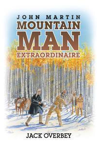 John Martin Mountain Man Extraordinaire【電子書籍】[ Jack Overbey ]