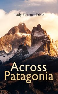 Across Patagonia【電子書籍】[ Lady Florence Dixie ]