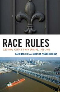 Race RulesElectoral Politics in New Orleans, 1965-2006【電子書籍】[ Baodong Liu ]