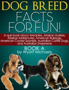 Dog Breed Facts for Fun! Book AA quiz book about Airedales, Alaskan Huskies, Alaskan Malamutes, American Bulldogs, American Cocker Spaniels, Australian Cattle Dogs, and Australian Shepherds【電子書籍】[ Wyatt Michaels ]