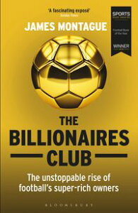 The Billionaires ClubThe Unstoppable Rise of Football's Super-rich Owners WINNER FOOTBALL BOOK OF THE YEAR, SPORTS BOOK AWARDS 2018【電子書籍】[ James Montague ]