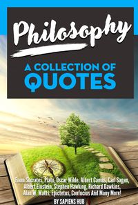 Philosophy: A Collection Of Quotes from Socrates, Plato, Oscar Wilde, Albert Camus, Carl Sagan, Albert Einstein, Stephen Hawking, Richard Dawkins, Alan W. Watts, Epictetus, Confucius And Many More!【電子書籍】[ Sapiens Hub ]