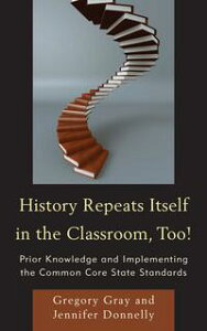 History Repeats Itself in the Classroom, Too!Prior Knowledge and Implementing the Common Core State Standards【電子書籍】[ Gregory Gray ]