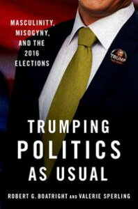 Trumping Politics as UsualMasculinity, Misogyny, and the 2016 Elections【電子書籍】[ Robert G. Boatright ]