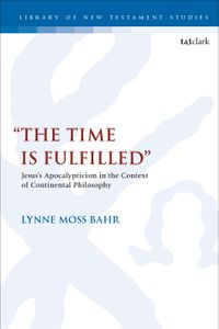"""""""The Time Is Fulfilled""""Jesus's Apocalypticism in the Context of Continental Philosophy【電子書籍】[ Dr. Lynne Moss Bahr ]"""
