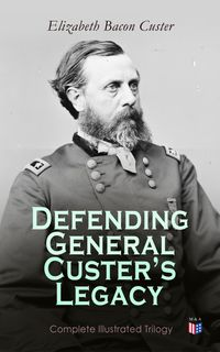 Defending General Custer's Legacy: Complete Illustrated TrilogyBoots and Saddles, Tenting on the Plains, Following the Guidon【電子書籍】[ Elizabeth Bacon Custer ]