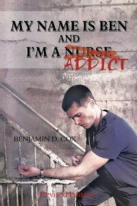 My Name Is Ben, and I'm a Nurse / Addict【電子書籍】[ Benjamin Cox ]