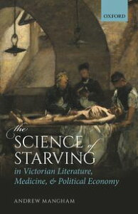 The Science of Starving in Victorian Literature, Medicine, and Political Economy【電子書籍】[ Andrew Mangham ]