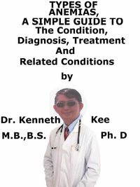 Types of Anemia, A Simple Guide To The Condition, Diagnosis, Treatment And Related Conditions【電子書籍】[ Kenneth Kee ]