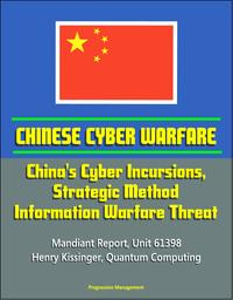 Chinese Cyber Warfare: China's Cyber Incursions, Strategic Method, Information Warfare Threat - Mandiant Report, Unit 61398, Henry Kissinger, Quantum Computing【電子書籍】[ Progressive Management ]