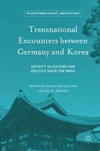 Transnational Encounters between Germany and KoreaAffinity in Culture and Politics Since the 1880s【電子書籍】