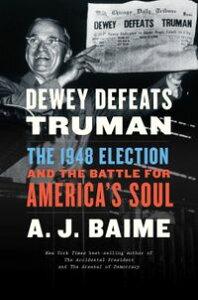 Dewey Defeats TrumanThe 1948 Election and the Battle for America's Soul【電子書籍】[ A. J. Baime ]