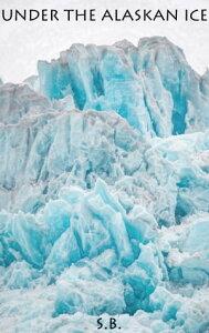Under the Alaskan Ice【電子書籍】[ S.B. ]
