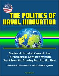 The Politics of Naval Innovation: Studies of Historical Cases of How Technologically Advanced Systems Went From the Drawing Board to the Fleet, Tomahawk Cruise Missile, AEGIS Combat System【電子書籍】[ Progressive Management ]