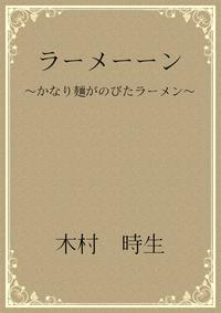 ラーメーーン 〜かなり麺がのびたラーメン〜【電子書籍】[ 木村 時生 ]