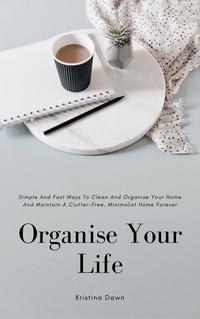 Organising: Simple And Fast Ways Of House Cleaning And Organising And Maintain A Clutter-Free, Minimalist, Organised Home Forever.【電子書籍】[ Kristina Dawn ]