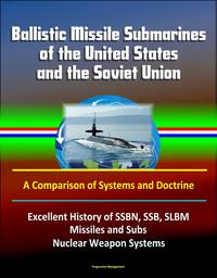 Ballistic Missile Submarines of the United States and the Soviet Union: A Comparison of Systems and Doctrine - Excellent History of SSBN, SSB, SLBM Missiles and Subs, Nuclear Weapon Systems【電子書籍】[ Progressive Management ]