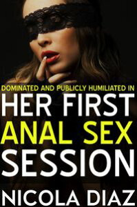 Dominated and Publicly Humiliated in Her First Anal Sex Session【電子書籍】[ Nicola Diaz ]