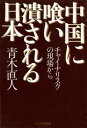 中国に喰い潰される日本チャイナリスクの現場から【電子書籍】[ 青木直人 ]