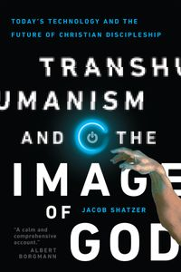 Transhumanism and the Image of GodToday's Technology and the Future of Christian Discipleship【電子書籍】[ Jacob Shatzer ]