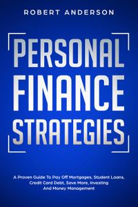 Personal Finance Strategies A Proven Guide To Pay Off Mortgages, Student Loans, Credit Card Debt, Save More, Investing And Money Management【電子書籍】[ Robert Anderson ]