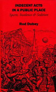 Indecent Acts in a Public Place : Sports, Insolence and Sedition【電子書籍】[ Rod Dubey ]