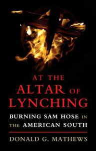 At the Altar of LynchingBurning Sam Hose in the American South【電子書籍】[ Donald G. Mathews ]