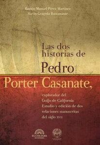 Las dos historias de Pedro Porter Casanate, explorador del Golfo de CaliforniaEstudio y edici?n de dos relaciones manuscritas del siglo XVII【電子書籍】[ Ramon P?rez ]