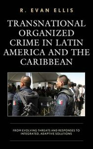 Transnational Organized Crime in Latin America and the CaribbeanFrom Evolving Threats and Responses to Integrated, Adaptive Solutions【電子書籍】[ R. Evan Ellis ]