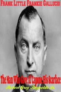 Frank Little Frankie Gallucio The Man Who Gave Al Capone His Scarface【電子書籍】[ Robert Grey Reynolds Jr ]