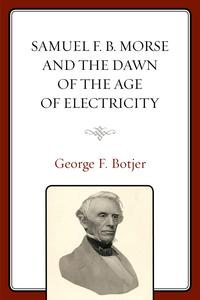 Samuel F. B. Morse and the Dawn of the Age of Electricity【電子書籍】[ George F. Botjer ]