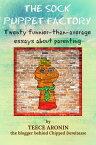 The Sock Puppet Factory - Twenty Funnier-than-Average Essays on ParentingA Chipped Demitasse Book, #1【電子書籍】[ Teece Aronin ]