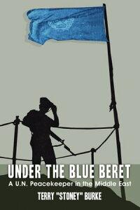 "Under the Blue BeretA U.N. Peacekeeper in the Middle East【電子書籍】[ Terry ""Stoney"" Burke ]"